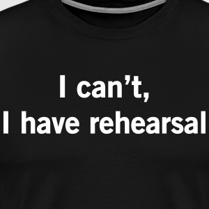 I Can't, I Have Rehearsal T-Shirts - Men's Premium T-Shirt