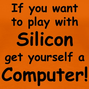 If you want to play with Silicon - get yourself a Computer! T-Shirts - Frauen Premium T-Shirt