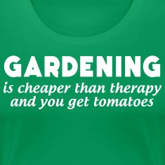 Gardening is Cheaper than Therapy... T-Shirts