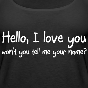 Hello I love you won't you tell me your name Tops - Women's Premium Tank Top