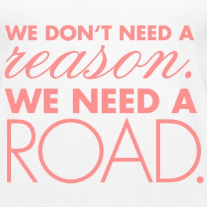 We don't need a reason. We need a road. - Frauen Premium Tank Top