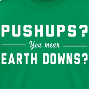 Pushups? You Mean Earth Downs? T-Shirts - Men's Premium T-Shirt