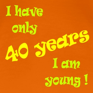 I have only 40 years, I am young ! T-Shirts - Frauen Premium T-Shirt