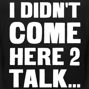 I didn't come here to talk... T-Shirts - Men's Premium Tank Top