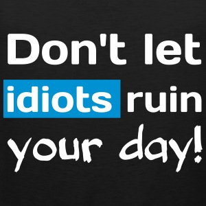 Dont let idiots ruin your day! Provokative T-Shirt T-Shirts - Men's Premium Tank Top