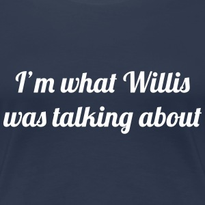 I'm What Willis Was Talking About T-Shirts - Women's Premium T-Shirt