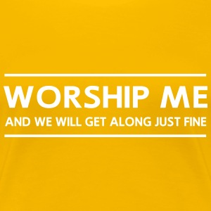 Worship Me And We Will Get Along Just Fine T-Shirts - Women's Premium T-Shirt