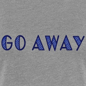 go away T-shirts - Vrouwen Premium T-shirt
