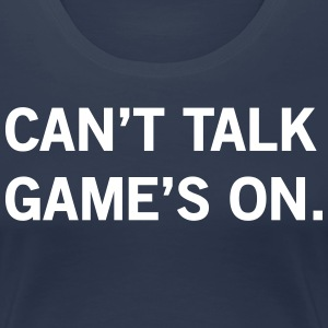 Can't Talk Game's On T-Shirts - Women's Premium T-Shirt