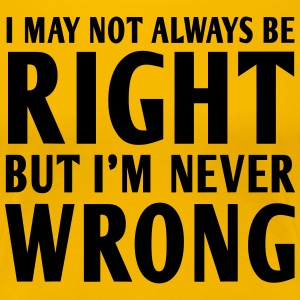 I May Not Always Be Right But I'm Never Wrong T-Shirts - Women's Premium T-Shirt