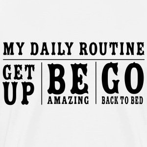 My Daily Routine Get Up Be Amazing Go Back To Bed T-Shirts - Men's Premium T-Shirt