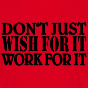Don't just wish for it, work for it T-Shirts - Männer T-Shirt