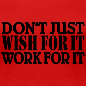 Don't just wish for it, work for it T-Shirts - Frauen Premium T-Shirt