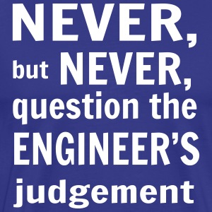 Never, But Never Question the Engineer's Judgement T-Shirts - Men's Premium T-Shirt