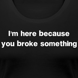 I'm Here Because You Broke Something T-Shirts - Women's Premium T-Shirt