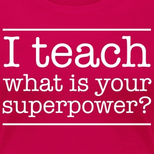 I Teach What Is Your Superpower? T-Shirts - Women's Premium T-Shirt
