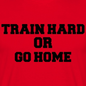 Train hard or go home T-Shirts - Men's T-Shirt