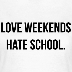 Love weekends hate school T-shirts - Vrouwen T-shirt