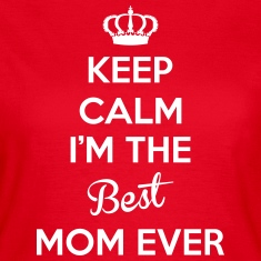KEEP CALM I'M THE BEST MOM EVER T-Shirts