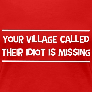 Your Village Called Their Idiot Is Missing T-Shirts - Women's Premium T-Shirt