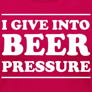 I Give Into Beer Pressure T-Shirts - Women's Premium T-Shirt