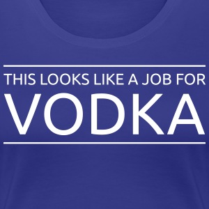 This Looks Like a Job for Vodka T-Shirts - Women's Premium T-Shirt