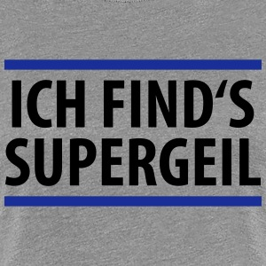 Ich find's supergeil - Frauen Premium T-Shirt