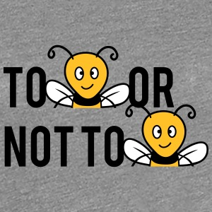 To Be Or Not To Be Bees T-Shirts - Women's Premium T-Shirt