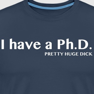 I Have a PhD: Pretty Huge Dick T-Shirts - Men's Premium T-Shirt