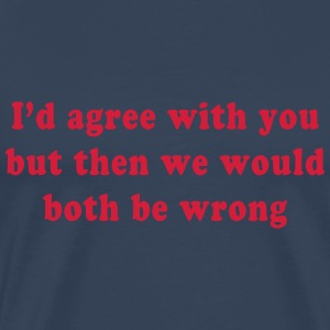 I'd Agree With You But Then We Would Both Be Wrong T-Shirts - Men's Premium T-Shirt