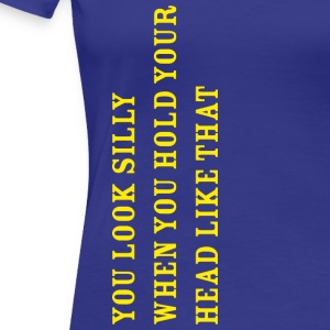 you look silly.png T-shirts - Vrouwen Premium T-shirt