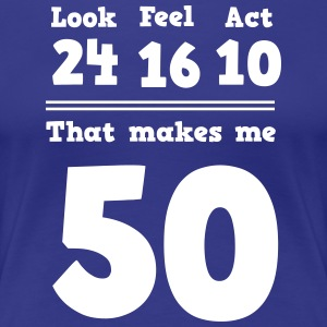 Look 24 Feel 16 Act 10 That Makes Me 50 T-Shirts - Women's Premium T-Shirt