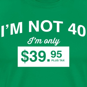 I'm Not 40 I'm Only 39.95 T-Shirts - Men's Premium T-Shirt