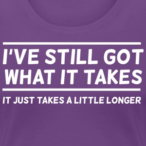 I've Still Got What It Takes... T-Shirts - Women's Premium T-Shirt