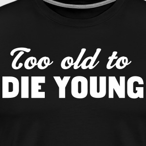 Too Old to Die Young T-Shirts - Men's Premium T-Shirt