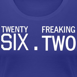 Twenty Six Point Freaking Two T-Shirts - Women's Premium T-Shirt