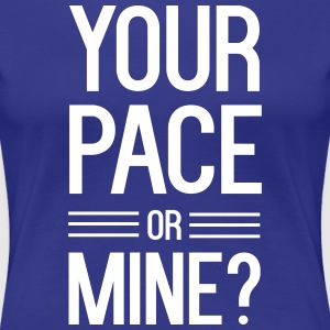 Your Pace or Mine? T-Shirts - Women's Premium T-Shirt
