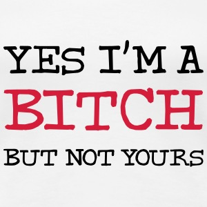 Yes I'm a Bitch but not yours ! T-Shirts - Women's Premium T-Shirt
