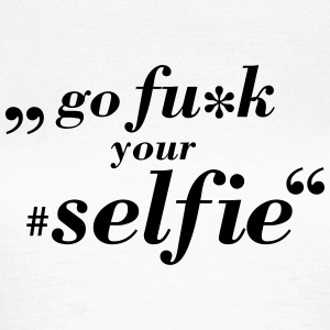 Go Fu*k Your Selfie T-Shirts - Frauen T-Shirt