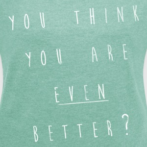 you think you are even better T-Shirts - Women's T-shirt with rolled up sleeves