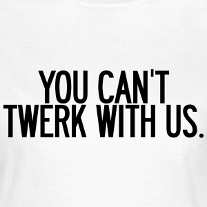 You can't twerk with us  T-shirts - T-shirt dam