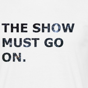 The Show Must Go On. - Männer T-Shirt
