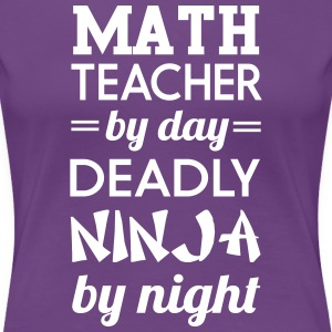 Math Teacher by Day Deadly Ninja by Night T-Shirts - Women's Premium T-Shirt