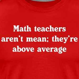 Math Teachers Aren't Mean; They're Above Average T-Shirts - Men's Premium T-Shirt