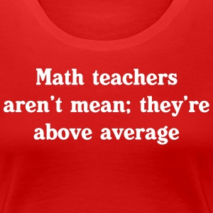 Math Teachers Aren't Mean; They're Above Average T-Shirts - Women's Premium T-Shirt