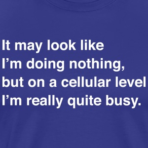 On a Cellular Level I'm Really Quite Busy T-Shirts - Men's Premium T-Shirt
