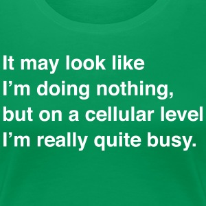 On a Cellular Level I'm Really Quite Busy T-Shirts - Women's Premium T-Shirt