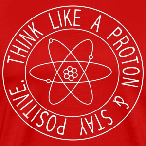 Think Like a Proton & Stay Positive T-Shirts - Men's Premium T-Shirt