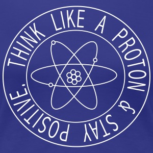 Think Like a Proton & Stay Positive T-Shirts - Women's Premium T-Shirt