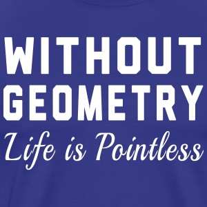 Without Geometry Life is Pointless T-Shirts - Men's Premium T-Shirt